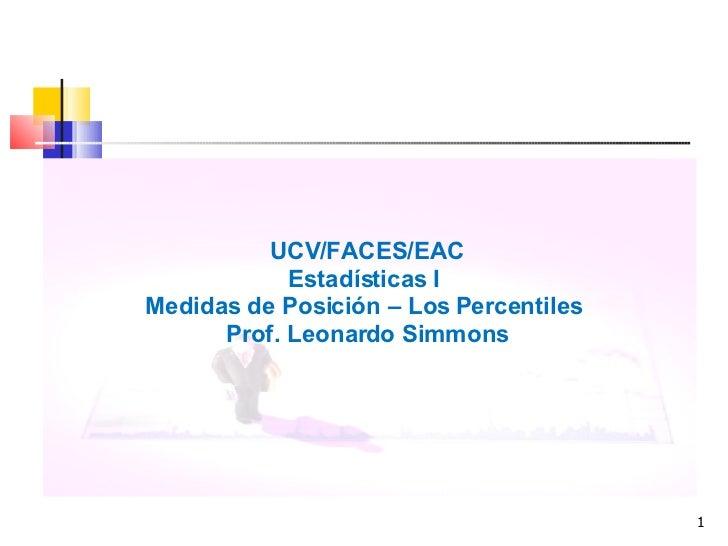 <ul><li>UCV/FACES/EAC </li></ul><ul><li>Estadísticas I  </li></ul><ul><li>Medidas de Posición – Los Percentiles  </li></ul...