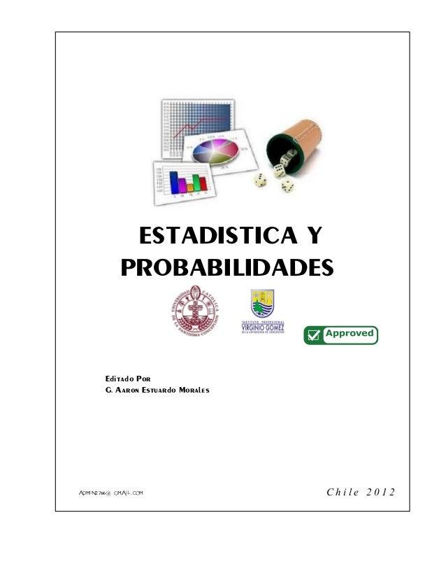 ESTADISTÍCA Y PROBABILIDADES Editado Por G. Aaron Estuardo Morales C h i l e 2 0 1 2admin2766@gmail.com