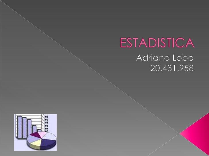 ESTADISTICA<br />Adriana Lobo<br />20.431.958<br />