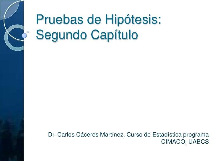 Pruebas de Hipótesis: Segundo Capítulo<br />Dr. Carlos Cáceres Martínez, Curso de Estadística programa CIMACO, UABCS<br />