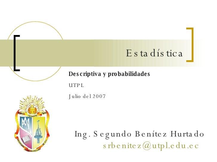Descriptiva y probabilidades UTPL Julio del 2007 Ing. Segundo Benítez Hurtado [email_address]   Estadística