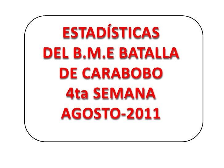 ESTADÍSTICAS<br />DEL B.M.E BATALLA DE CARABOBO <br />4ta SEMANA<br />AGOSTO-2011<br />