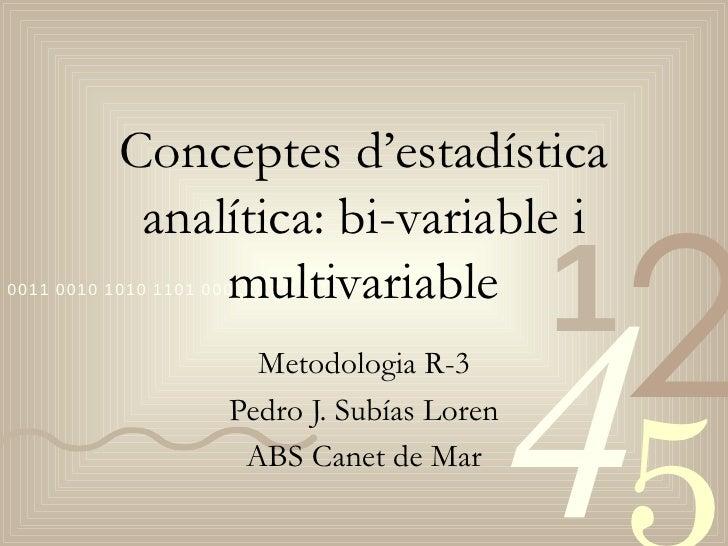 Conceptes d'estadística analítica: bi-variable i multivariable Metodologia R-3 Pedro J. Subías Loren ABS Canet de Mar