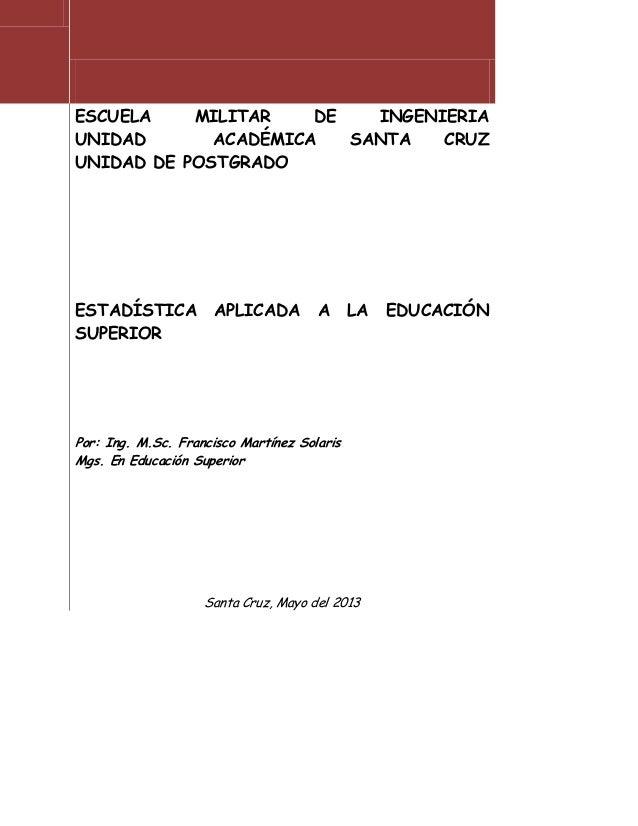 ESCUELA MILITAR DE INGENIERIAUNIDAD ACADÉMICA SANTA CRUZUNIDAD DE POSTGRADOESTADÍSTICA APLICADA A LA EDUCACIÓNSUPERIORPor:...