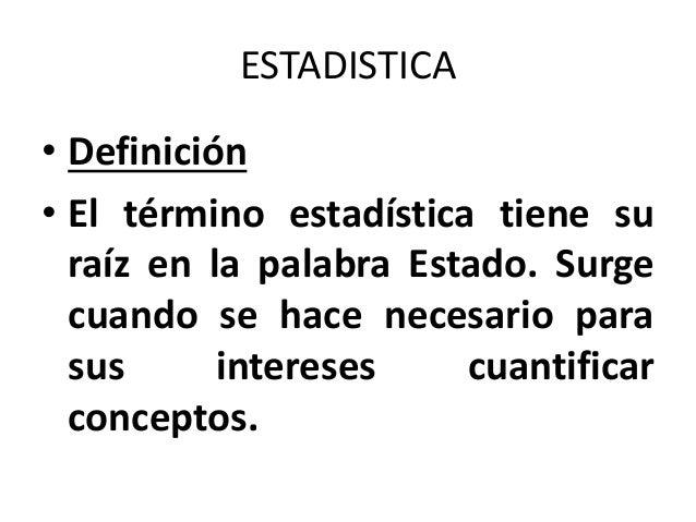 ESTADISTICA • Definición • El término estadística tiene su raíz en la palabra Estado. Surge cuando se hace necesario para ...
