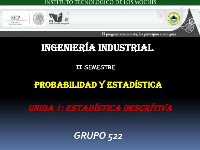INGENIERÍA INDUSTRIAL          II SEMESTRE PROBABILIDAD Y ESTADÍSTICAUnida 1: ESTADÍSTICA DESCRÍTIVA         GRUPO 522