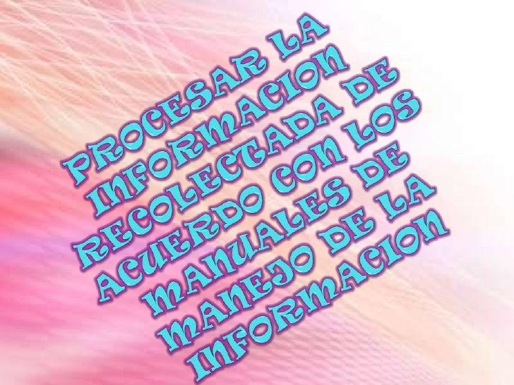 PROCESAR LA INFORMACION RECOLECTADA DE ACUERDO CON LOS MANUALES DE MANEJO DE LA INFORMACION<br />