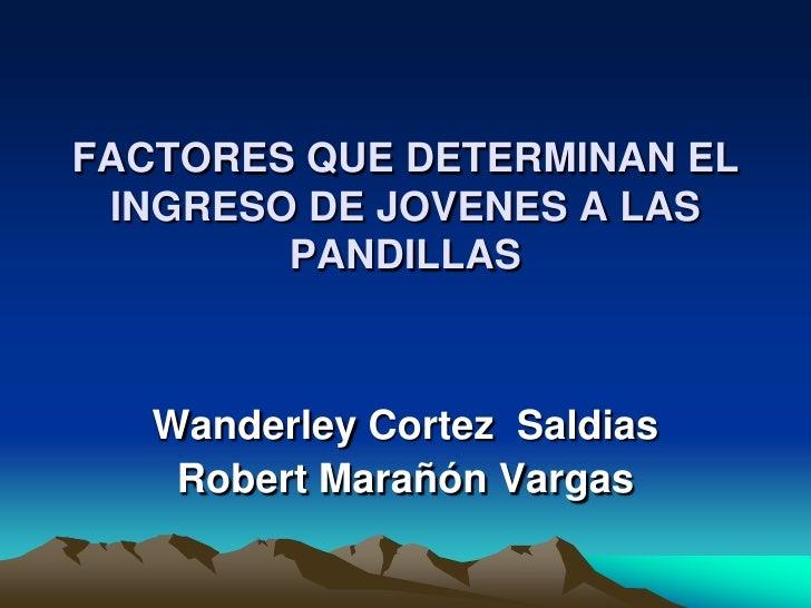 FACTORES QUE DETERMINAN EL INGRESO DE JOVENES A LAS        PANDILLAS   Wanderley Cortez Saldias    Robert Marañón Vargas