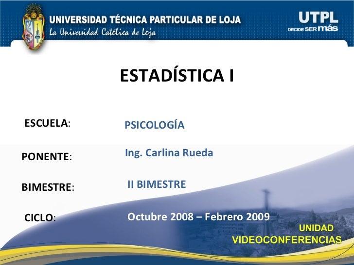 ESCUELA : PONENTE : BIMESTRE : ESTAD ÍSTICA I CICLO : PSICOLOGÍA II BIMESTRE Ing. Carlina Rueda Octubre 2008 – Febrero 2009