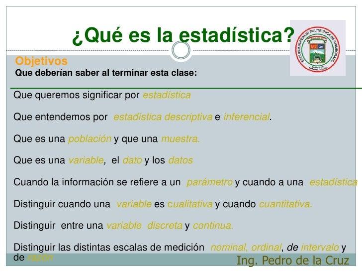 ¿Qué es la estadística?<br />Objetivos<br />Que deberían saber al terminar esta clase:<br />Que queremos significar por es...