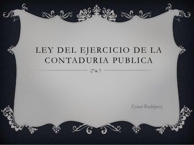 LEY DEL EJERCICIO DE LA CONTADURIA PUBLICA Eynar Rodríguez