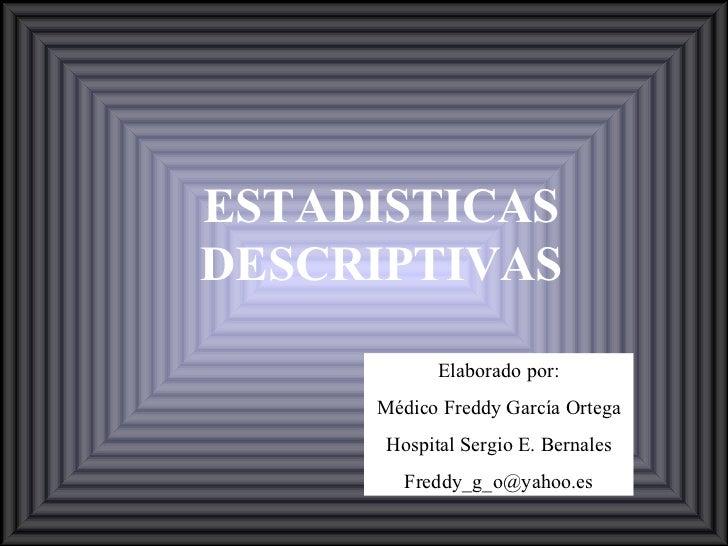 ESTADISTICAS DESCRIPTIVAS Elaborado por: Médico Freddy García Ortega Hospital Sergio E. Bernales [email_address]