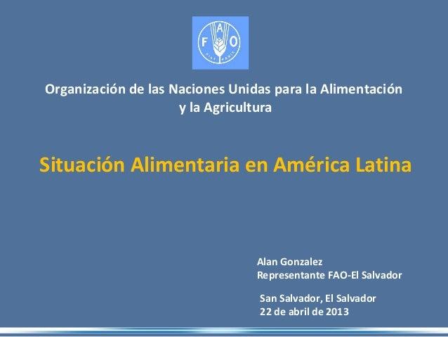 San Salvador, El Salvador 22 de abril de 2013 Organización de las Naciones Unidas para la Alimentación y la Agricultura Al...