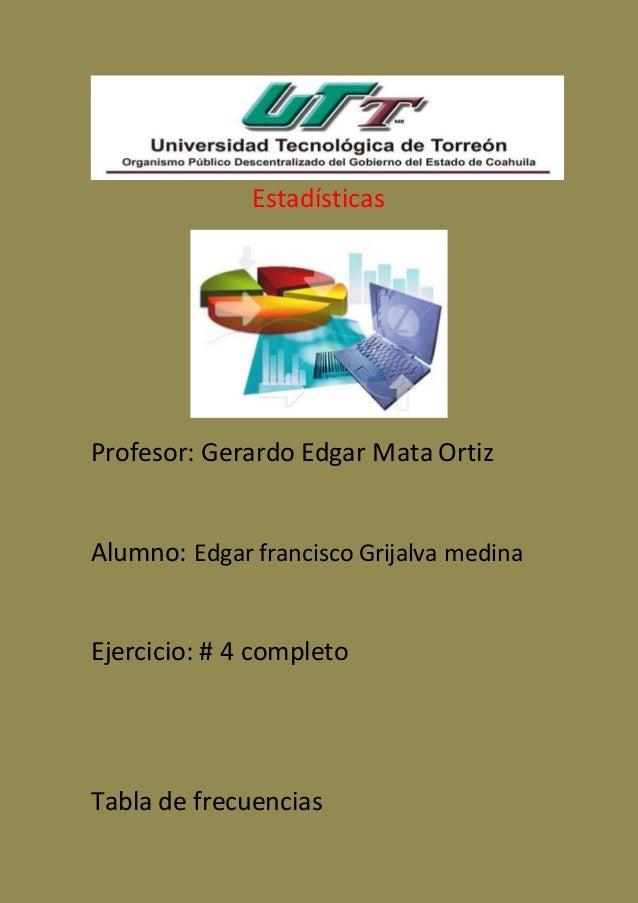 Estadísticas Profesor: Gerardo Edgar Mata Ortiz Alumno: Edgar francisco Grijalva medina Ejercicio: # 4 completo Tabla de f...