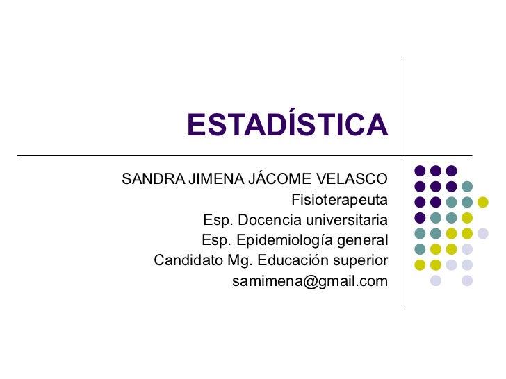 ESTADÍSTICA SANDRA JIMENA JÁCOME VELASCO Fisioterapeuta Esp. Docencia universitaria Esp. Epidemiología general Candidato M...