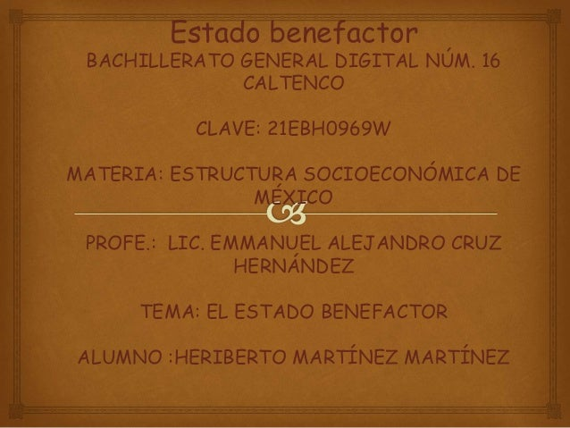 Estado benefactor BACHILLERATO GENERAL DIGITAL NÚM. 16 CALTENCO CLAVE: 21EBH0969W MATERIA: ESTRUCTURA SOCIOECONÓMICA DE MÉ...