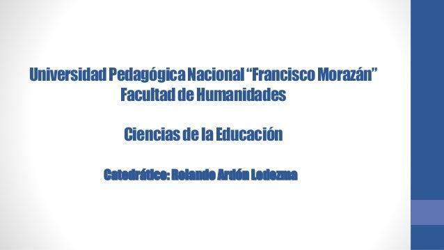 """Universidad Pedagógica Nacional """"Francisco Morazán""""  Facultad de Humanidades  Ciencias de la Educación  Catedrático: Rolan..."""