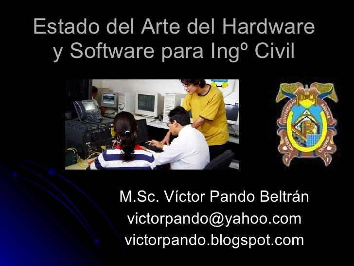 Estado del Arte del Hardware y Software para Ingº Civil M.Sc. Víctor Pando Beltrán [email_address] victorpando.blogspot.com