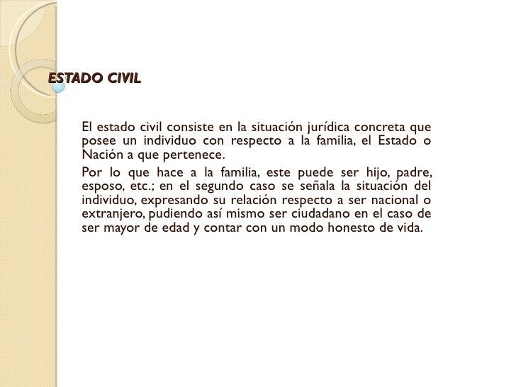 ESTADO CIVIL    El estado civil consiste en la situación jurídica concreta que    posee un individuo con respecto a la fam...