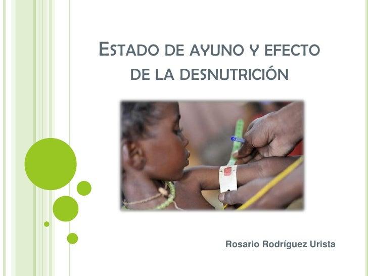 ESTADO DE AYUNO Y EFECTO   DE LA DESNUTRICIÓN             Rosario Rodríguez Urista