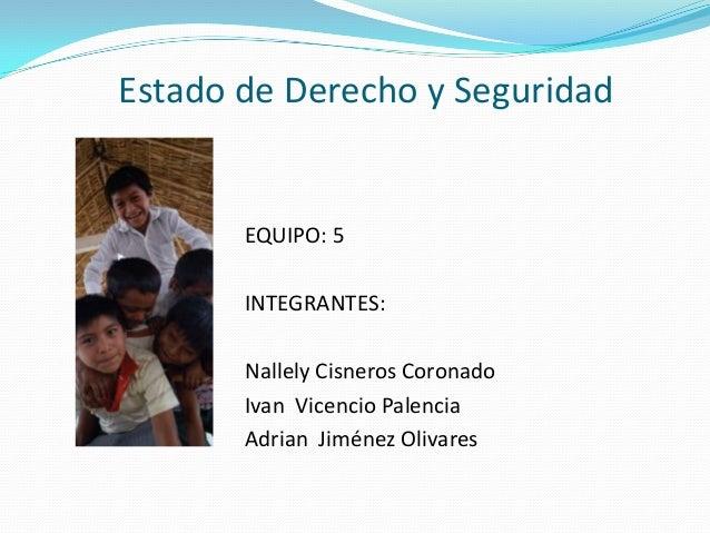 Estado de Derecho y Seguridad       EQUIPO: 5       INTEGRANTES:       Nallely Cisneros Coronado       Ivan Vicencio Palen...