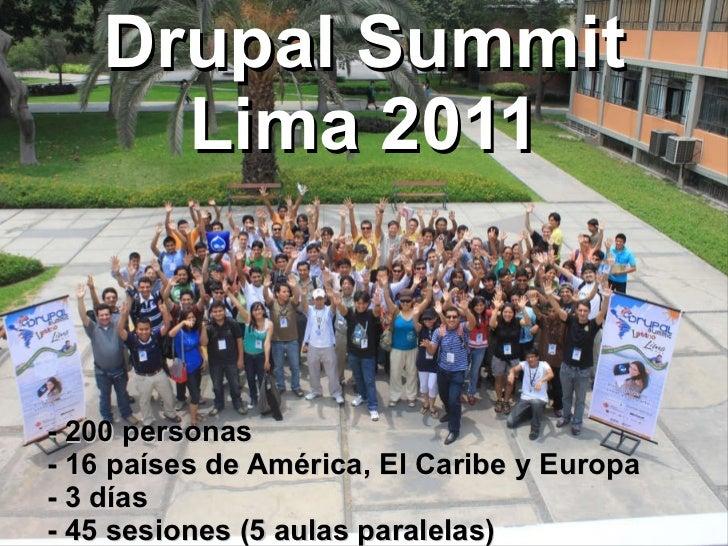 - 200 personas - 16 países de América, El Caribe y Europa - 3 días - 45 sesiones (5 aulas paralelas) Drupal Summit Lima 2011