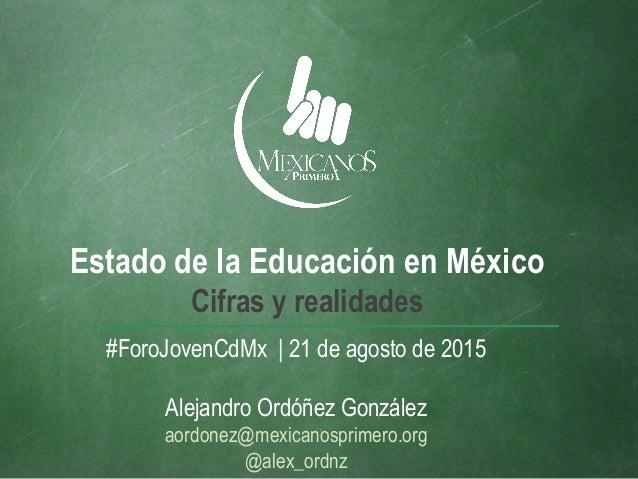 Estado de la Educación en México Cifras y realidades #ForoJovenCdMx | 21 de agosto de 2015 Alejandro Ordóñez González aord...