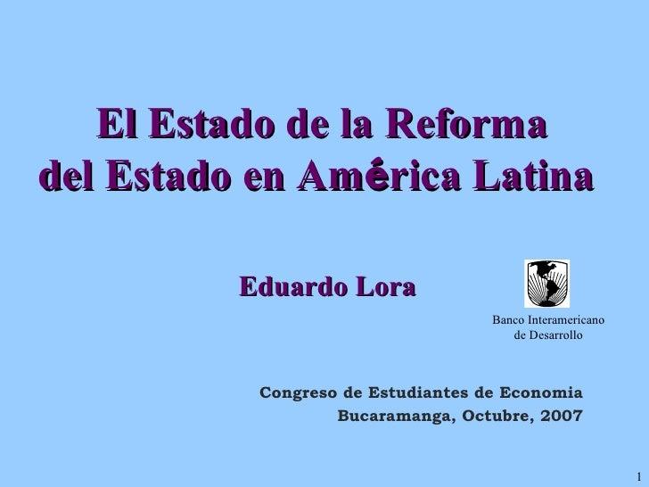 El Estado de la Reforma  del Estado en Am é rica Latina  Eduardo Lora Congreso de Estudiantes de Economia Bucaramanga, Oct...