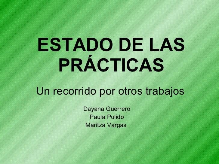 ESTADO DE LAS PRÁCTICAS Un recorrido por otros trabajos Dayana Guerrero Paula Pulido Maritza Vargas