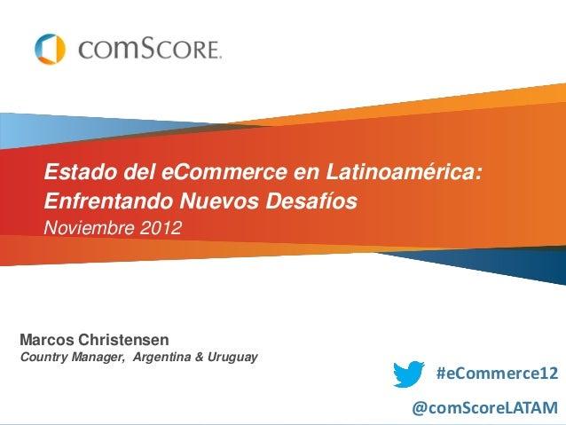 Estado del eCommerce en Latinoamérica:   Enfrentando Nuevos Desafíos   Noviembre 2012Marcos ChristensenCountry Manager, Ar...