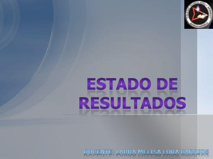 ESTADO DE RESULTADOS<br />DOCENTE: LAURA MELISA LORA BARRIOS<br />
