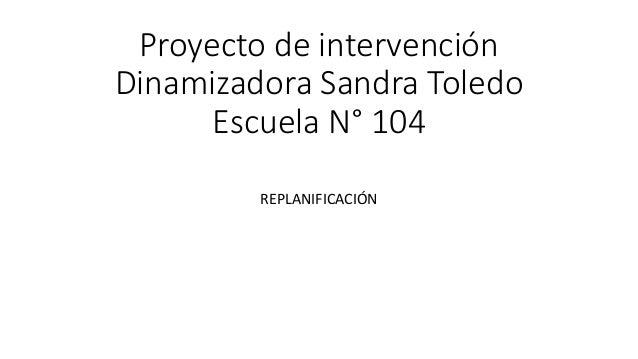 Proyecto de intervención Dinamizadora Sandra Toledo Escuela N° 104 REPLANIFICACIÓN
