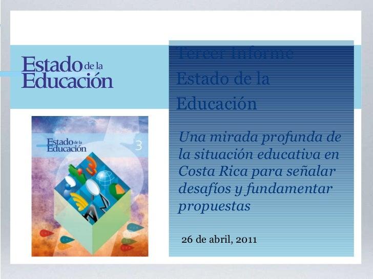 26 de abril, 2011 Tercer Informe  Estado de la Educación Una mirada profunda de la situación educativa en  Costa Rica para...