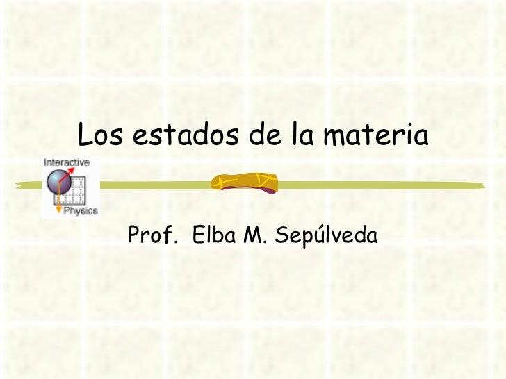 Los estados de la materia Prof.  Elba M. Sepúlveda