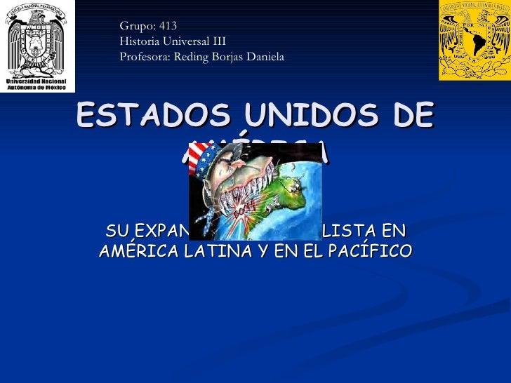 ESTADOS UNIDOS DE AMÉRICA SU EXPANSIÓN IMPERIALISTA EN AMÉRICA LATINA Y EN EL PACÍFICO Grupo: 413 Historia Universal III P...