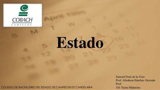 Estado  COLEGIO DE BACHILLERES DEL ESTADO DE CAMPECHE 02 CANDELARIA  Samuel Dzul de la Cruz.  Prof. Abraham Sánchez Guzmán...