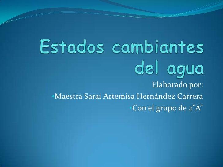 Estados cambiantes del agua<br />Elaborado por:  <br /><ul><li>Maestra Sarai Artemisa Hernández Carrera
