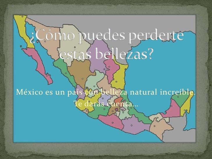 ¿Cómo puedes perderte estas bellezas?<br />México es un país con belleza natural increíble.<br />Te darás cuenta… <br />
