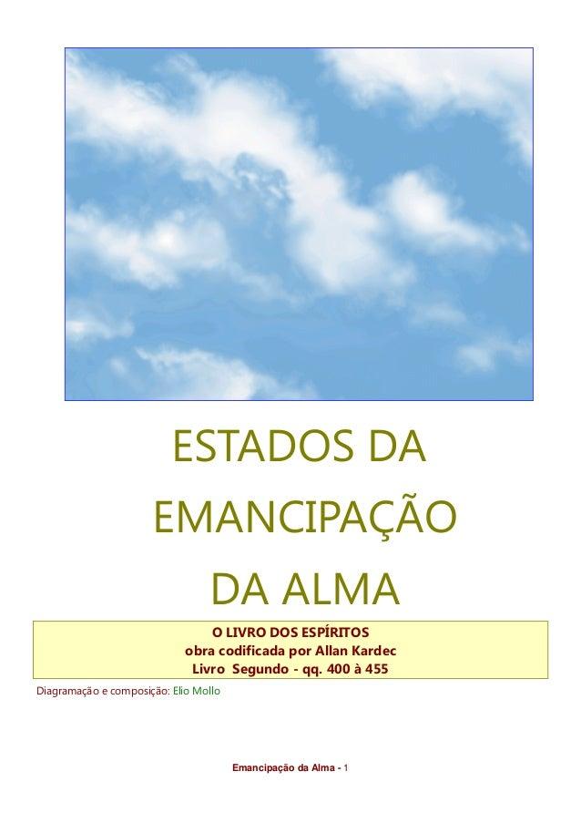 Emancipação da Alma - 1 ESTADOS DA EMANCIPAÇÃO DA ALMA O LIVRO DOS ESPÍRITOS obra codificada por Allan Kardec Livro Segund...