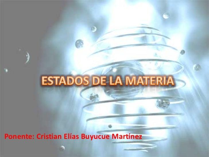 ESTADOS DE LA MATERIA <br />Ponente: Cristian Elías Buyucue Martínez<br />