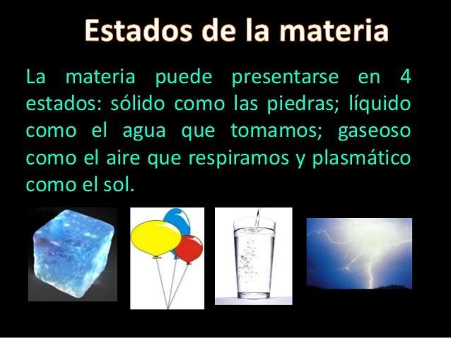La materia puede presentarse en 4 estados: sólido como las piedras; líquido como el agua que tomamos; gaseoso como el aire...