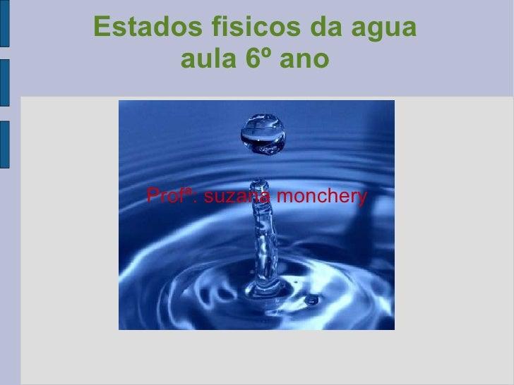 Estados fisicos da agua aula 6º ano Profª: suzana monchery
