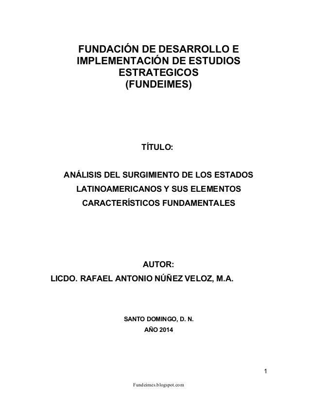 ANÁLISIS DEL SURGIMIENTO DE LOS ESTADOS LATINOAMERICANOS Y SUS ELEMENTOS CARACTERÍSTICOS FUNDAMENTALES, AUTOR: LICDO. RAFAEL ANTONIO NÚÑEZ VELOZ, M.A.