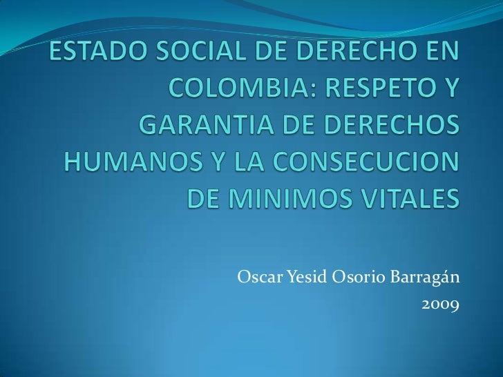 ESTADO SOCIAL DE DERECHO EN COLOMBIA: RESPETO Y GARANTIA DE DERECHOS HUMANOS Y LA CONSECUCION DE MINIMOS VITALES<br />Osca...