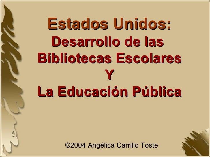 Estados Unidos: Desarrollo de las  Bibliotecas Escolares Y La Educación Pública ©2004 Angélica Carrillo Toste