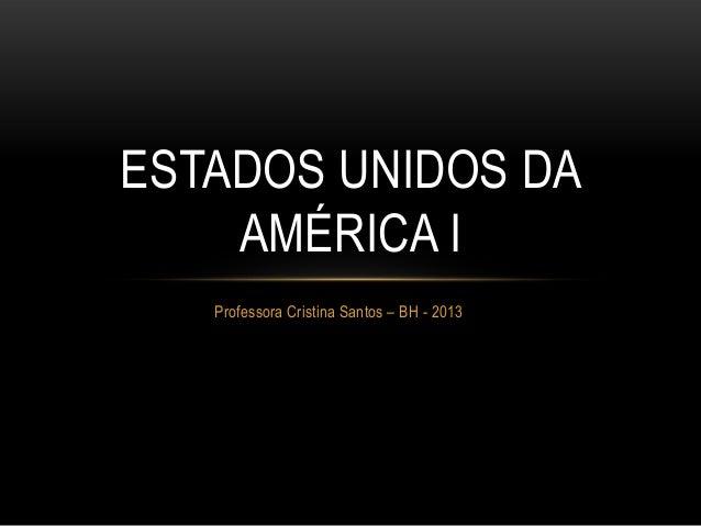 Professora Cristina Santos – BH - 2013ESTADOS UNIDOS DAAMÉRICA I