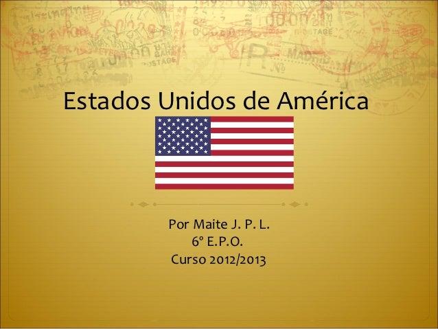 Estados Unidos de América        Por Maite J. P. L.            6º E.P.O.        Curso 2012/2013