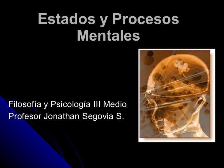 Estados y Procesos Mentales Filosofía y Psicología III Medio Profesor Jonathan Segovia S.