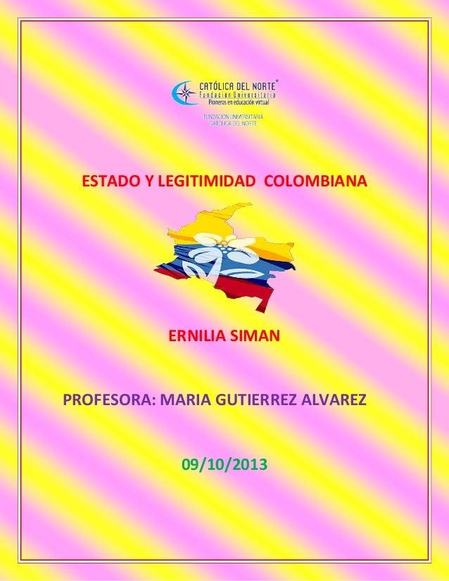 ESTADO Y LEGITIMIDAD COLOMBIANA ERNILIA SIMAN PROFESORA: MARIA GUTIERREZ ALVAREZ 09/10/2013