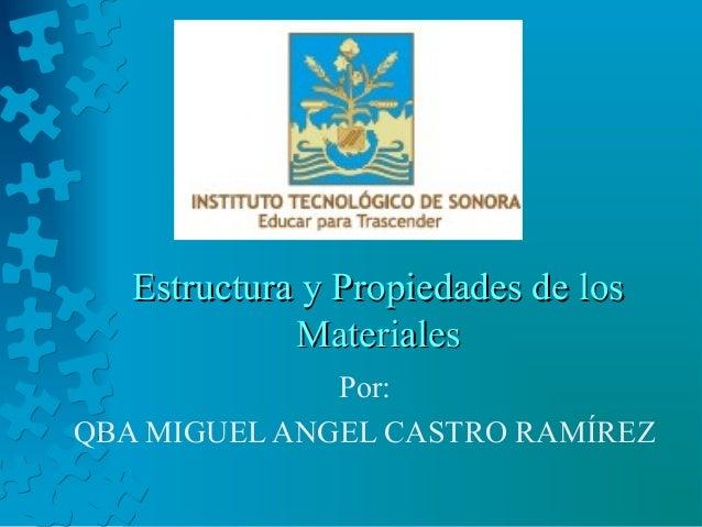 Estructura y Propiedades de los             Materiales              Por:QBA MIGUEL ANGEL CASTRO RAMÍREZ